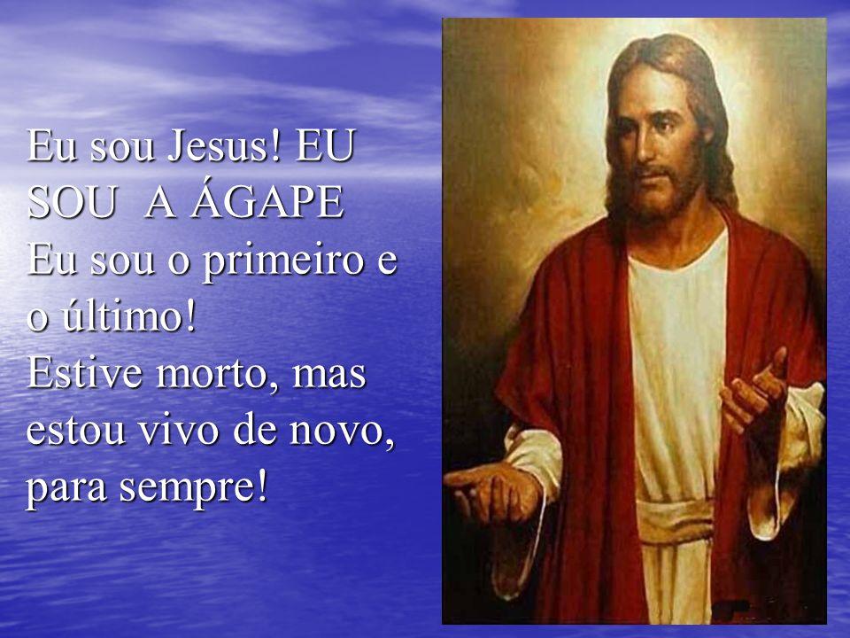 Eu sou Jesus. EU SOU A ÁGAPE Eu sou o primeiro e o último