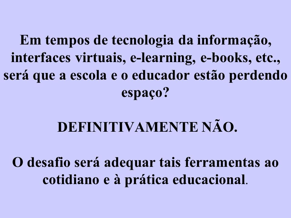 Em tempos de tecnologia da informação, interfaces virtuais, e-learning, e-books, etc., será que a escola e o educador estão perdendo espaço.