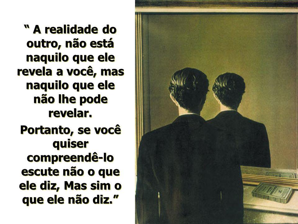 A realidade do outro, não está naquilo que ele revela a você, mas naquilo que ele não lhe pode revelar.