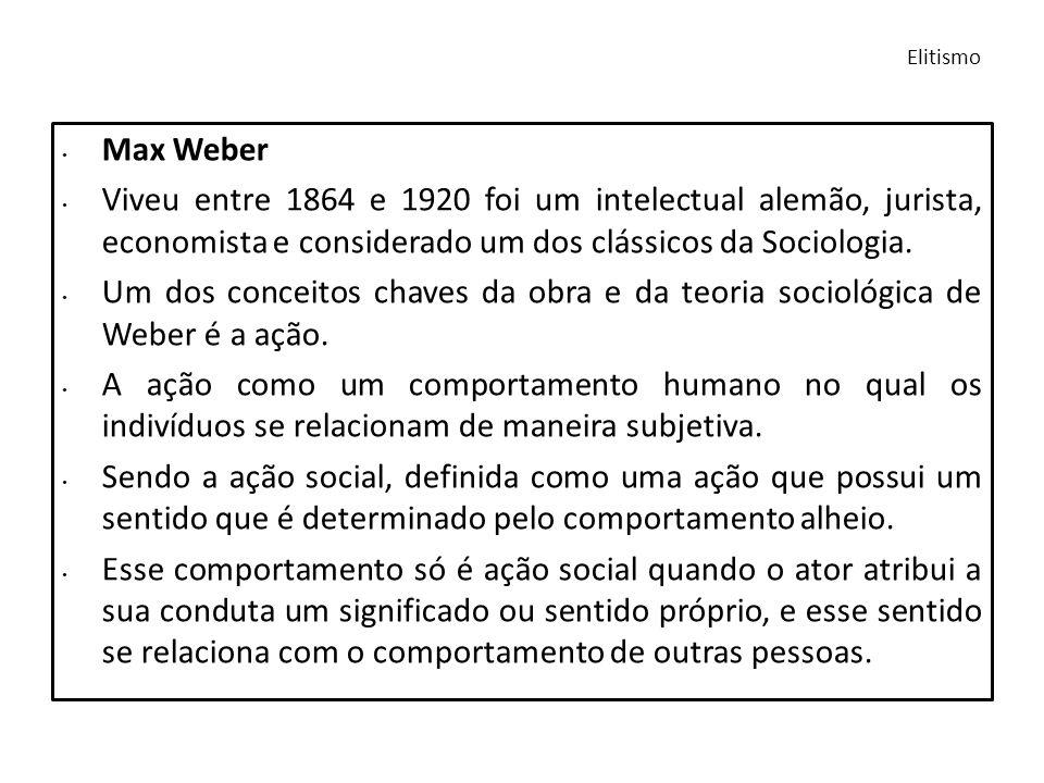 Elitismo Max Weber. Viveu entre 1864 e 1920 foi um intelectual alemão, jurista, economista e considerado um dos clássicos da Sociologia.