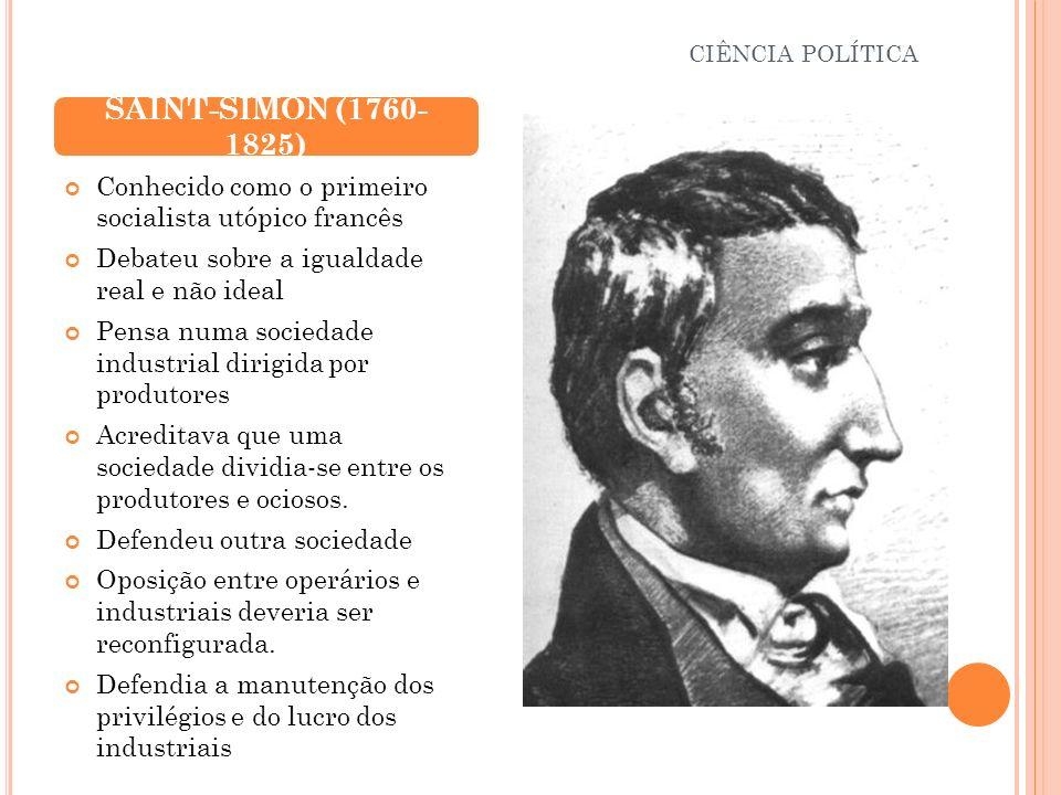 CIÊNCIA POLÍTICA SAINT-SIMON (1760- 1825) Conhecido como o primeiro socialista utópico francês. Debateu sobre a igualdade real e não ideal.