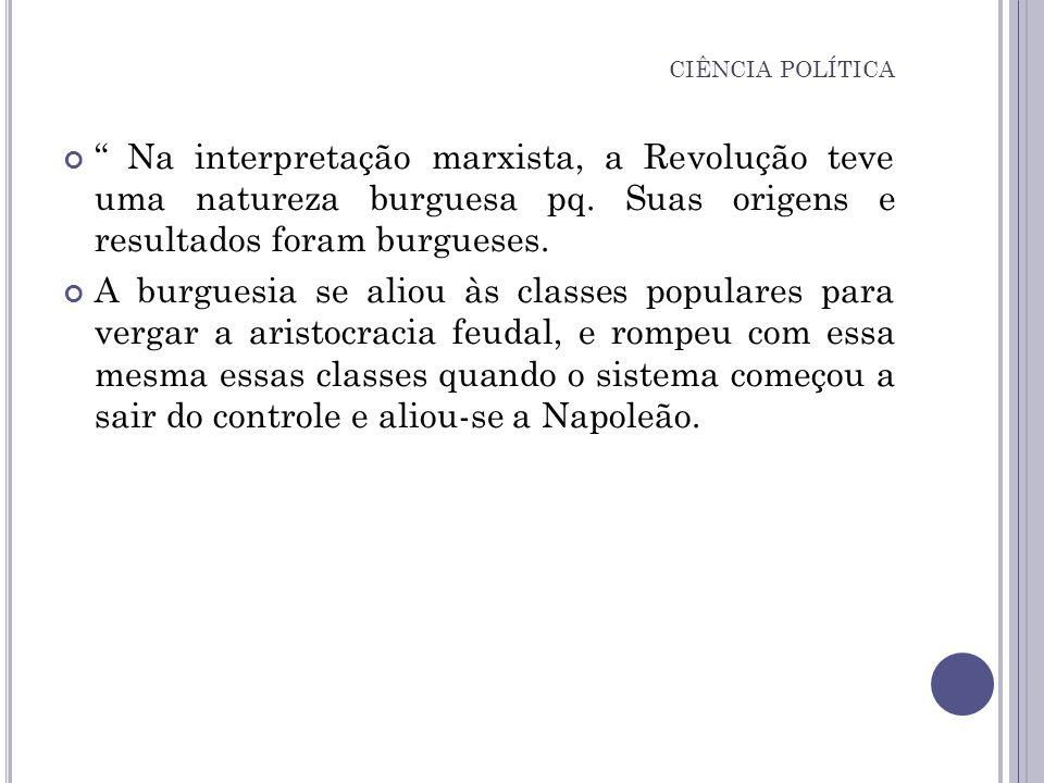 CIÊNCIA POLÍTICA Na interpretação marxista, a Revolução teve uma natureza burguesa pq. Suas origens e resultados foram burgueses.