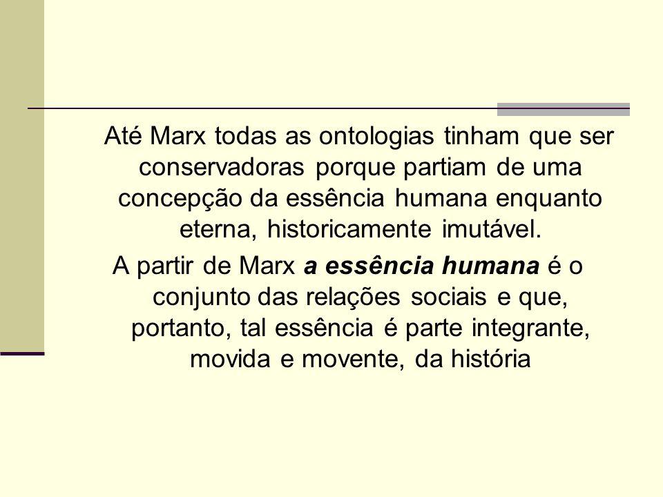 Até Marx todas as ontologias tinham que ser conservadoras porque partiam de uma concepção da essência humana enquanto eterna, historicamente imutável.
