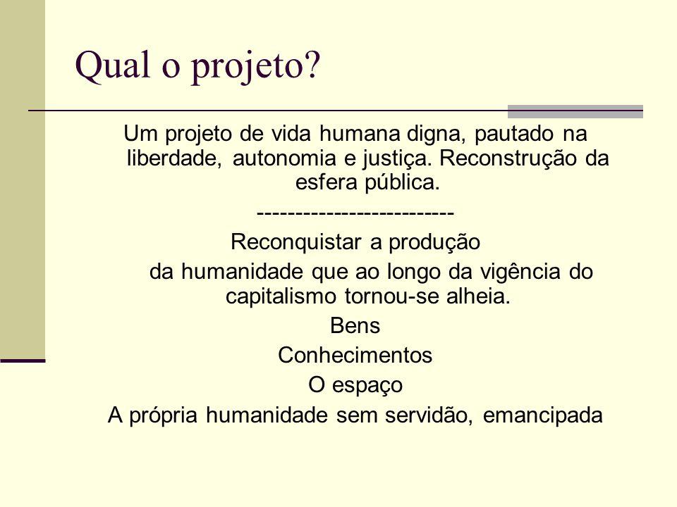 Qual o projeto Um projeto de vida humana digna, pautado na liberdade, autonomia e justiça. Reconstrução da esfera pública.