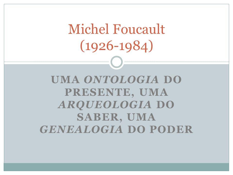 Michel Foucault (1926-1984)Uma ontologia do presente, uma arqueologia do saber, uma genealogia do poder.