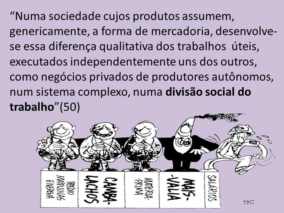 Numa sociedade cujos produtos assumem, genericamente, a forma de mercadoria, desenvolve-se essa diferença qualitativa dos trabalhos úteis, executados independentemente uns dos outros, como negócios privados de produtores autônomos, num sistema complexo, numa divisão social do trabalho (50)