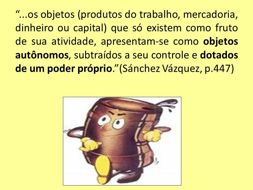 ...os objetos (produtos do trabalho, mercadoria, dinheiro ou capital) que só existem como fruto de sua atividade, apresentam-se como objetos autônomos, subtraídos a seu controle e dotados de um poder próprio. (Sánchez Vázquez, p.447)