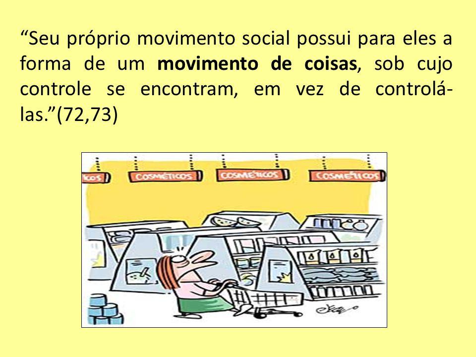 Seu próprio movimento social possui para eles a forma de um movimento de coisas, sob cujo controle se encontram, em vez de controlá-las. (72,73)