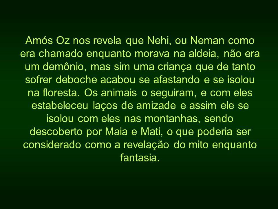 Amós Oz nos revela que Nehi, ou Neman como era chamado enquanto morava na aldeia, não era um demônio, mas sim uma criança que de tanto sofrer deboche acabou se afastando e se isolou na floresta.