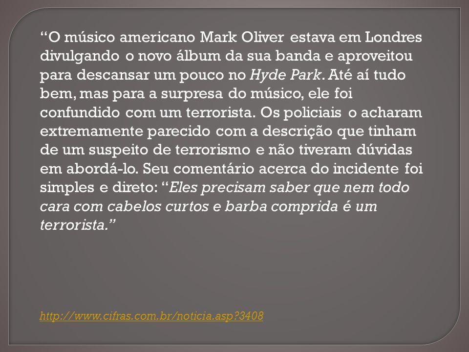 O músico americano Mark Oliver estava em Londres divulgando o novo álbum da sua banda e aproveitou para descansar um pouco no Hyde Park. Até aí tudo bem, mas para a surpresa do músico, ele foi confundido com um terrorista. Os policiais o acharam extremamente parecido com a descrição que tinham de um suspeito de terrorismo e não tiveram dúvidas em abordá-lo. Seu comentário acerca do incidente foi simples e direto: Eles precisam saber que nem todo cara com cabelos curtos e barba comprida é um terrorista.