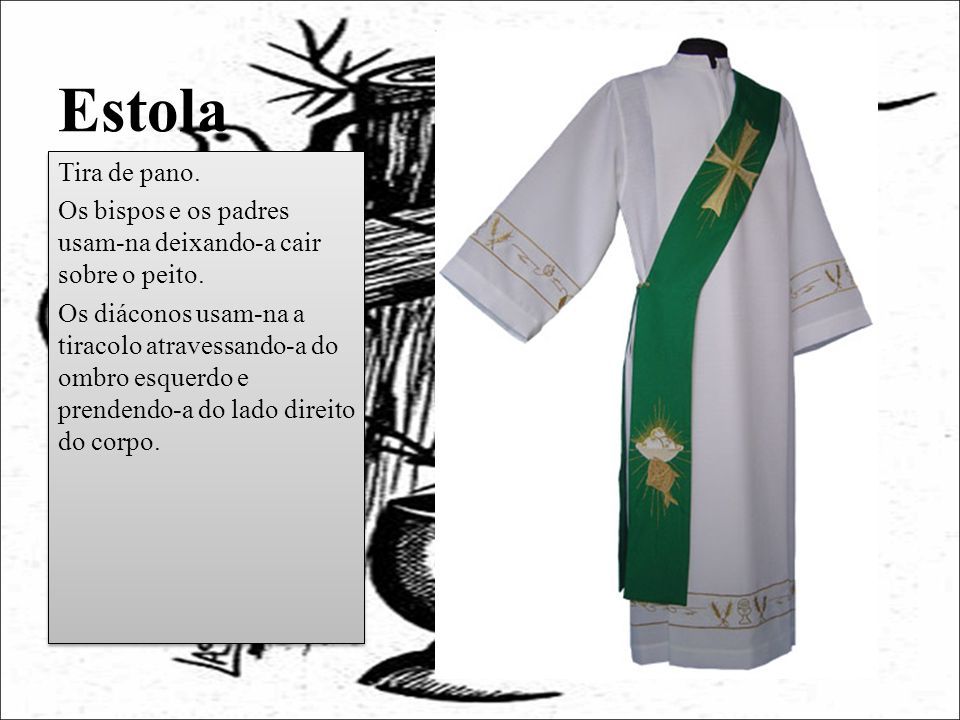 Estola Tira de pano. Os bispos e os padres usam-na deixando-a cair sobre o peito.