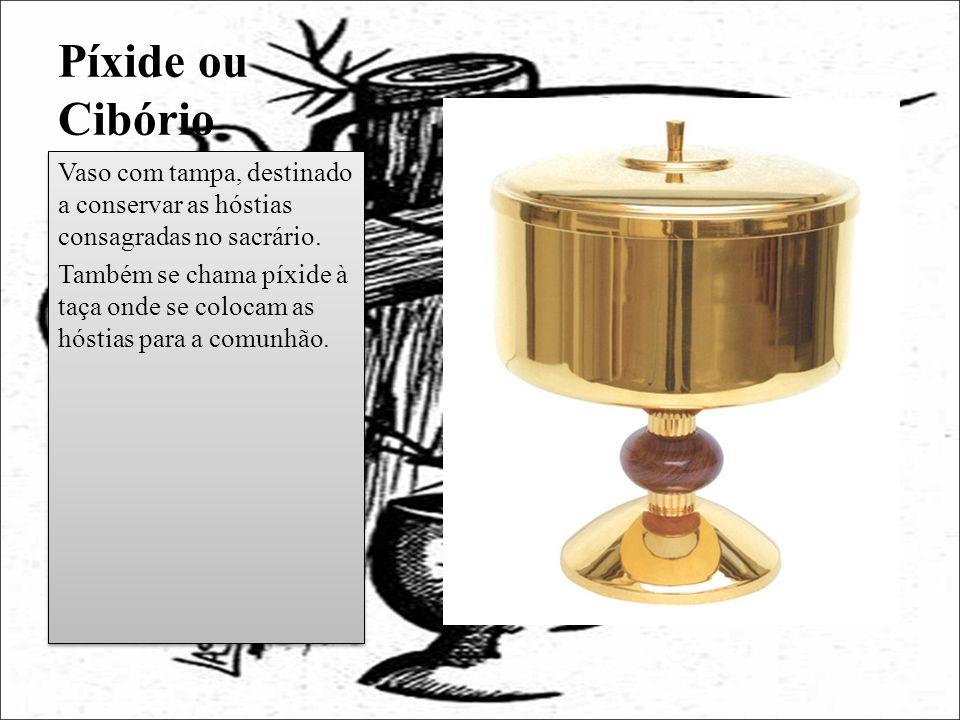 Píxide ou Cibório Vaso com tampa, destinado a conservar as hóstias consagradas no sacrário.