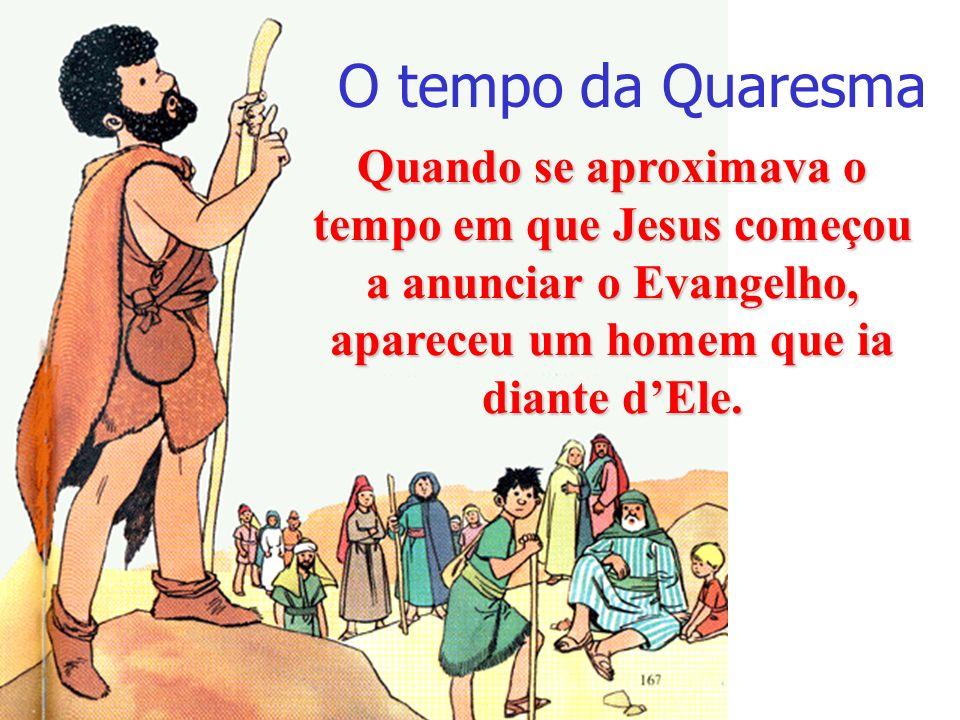 O tempo da Quaresma Quando se aproximava o tempo em que Jesus começou a anunciar o Evangelho, apareceu um homem que ia diante d'Ele.
