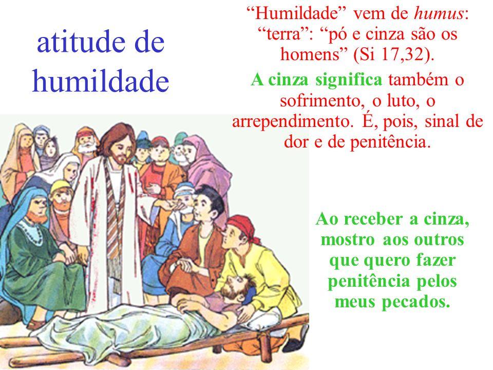 atitude de humildade Humildade vem de humus: terra : pó e cinza são os homens (Si 17,32).