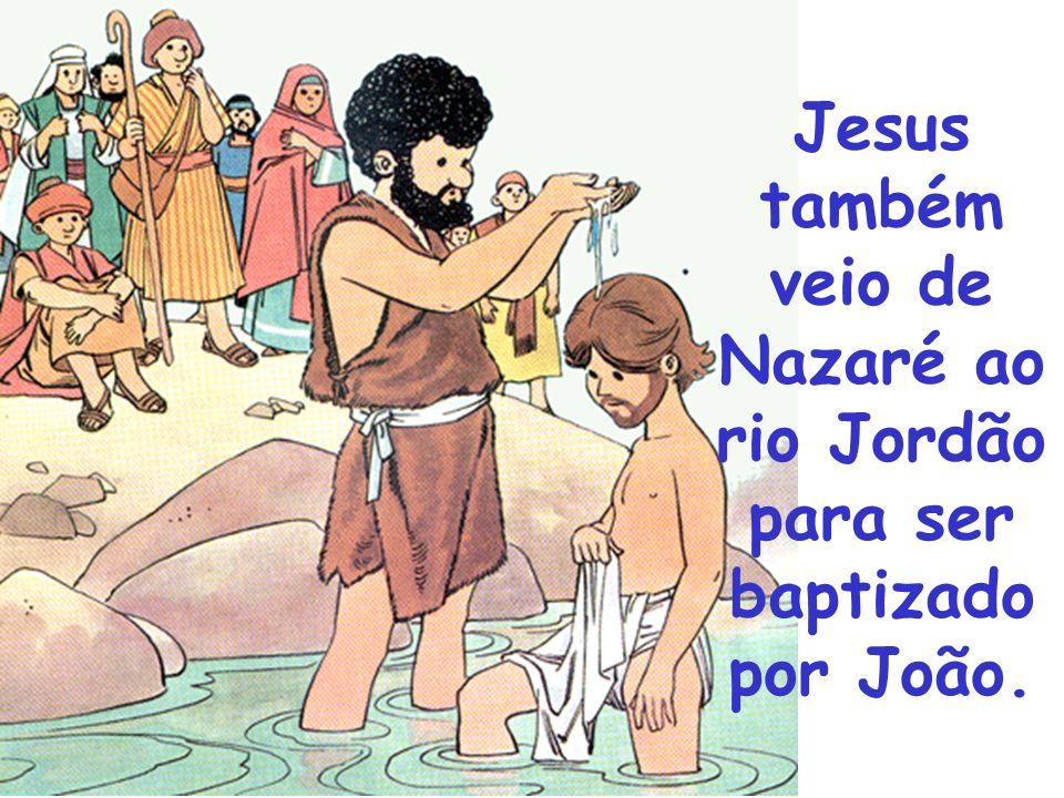 Jesus também veio de Nazaré ao rio Jordão para ser baptizado por João.