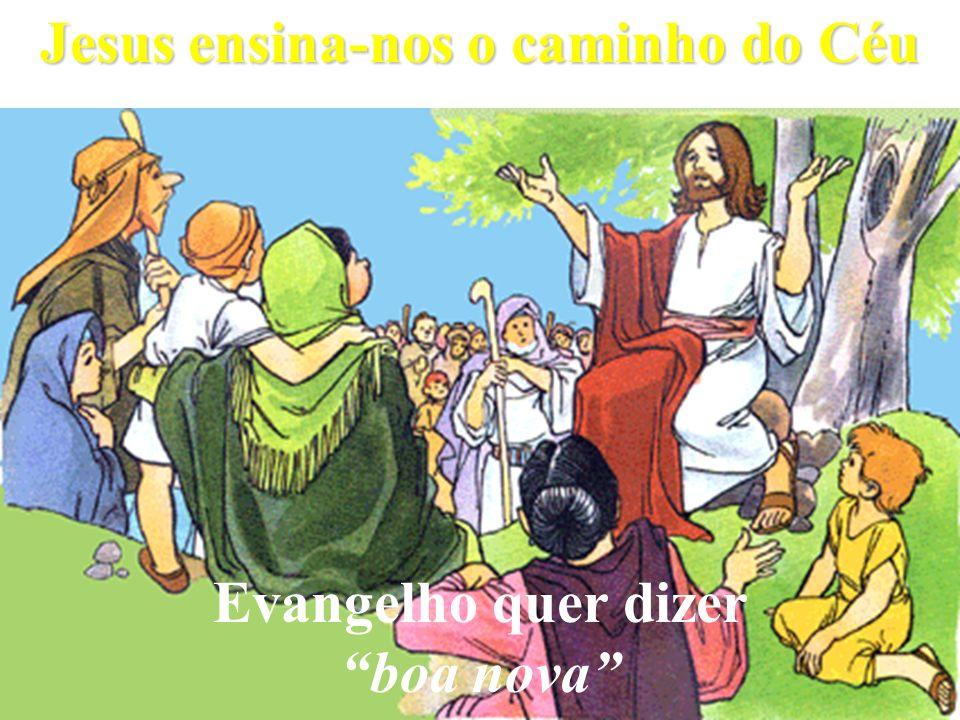 Jesus ensina-nos o caminho do Céu Evangelho quer dizer boa nova