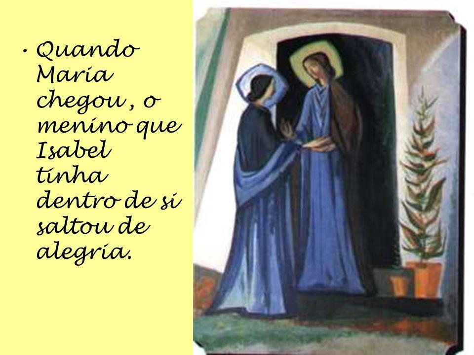 Quando Maria chegou , o menino que Isabel tinha dentro de si saltou de alegria.