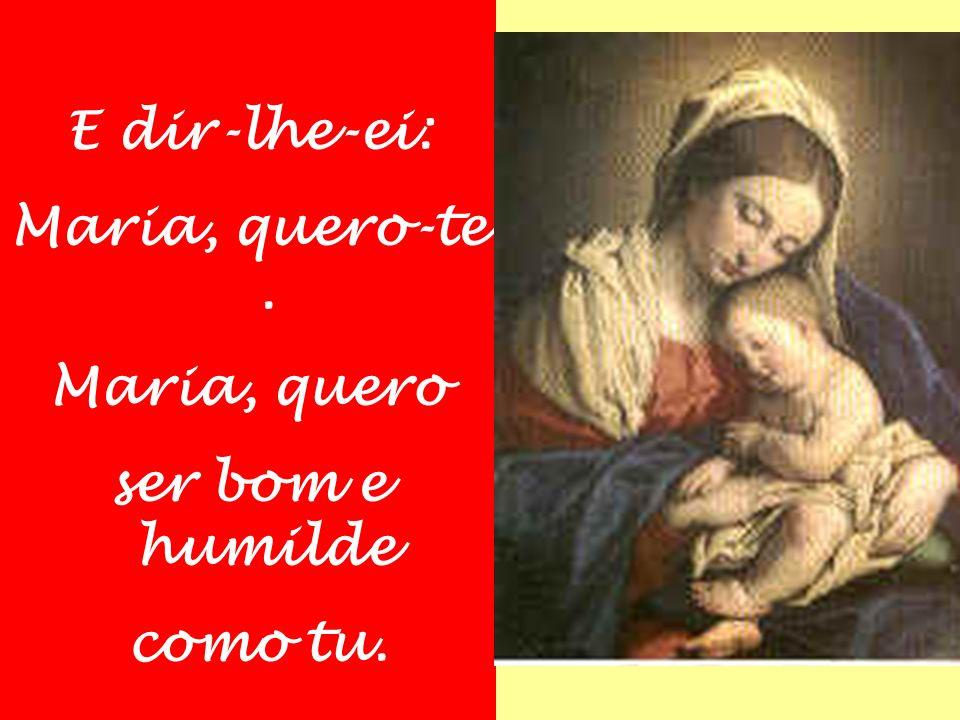 E dir-lhe-ei: Maria, quero-te . Maria, quero ser bom e humilde como tu.