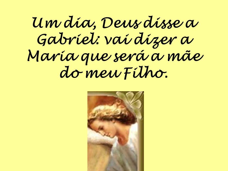 Um dia, Deus disse a Gabriel: vai dizer a Maria que será a mãe do meu Filho.