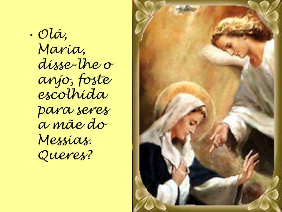 Olá, Maria, disse-lhe o anjo, foste escolhida para seres a mãe do Messias. Queres