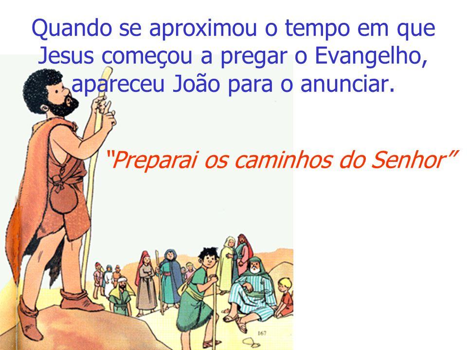 Quando se aproximou o tempo em que Jesus começou a pregar o Evangelho, apareceu João para o anunciar.