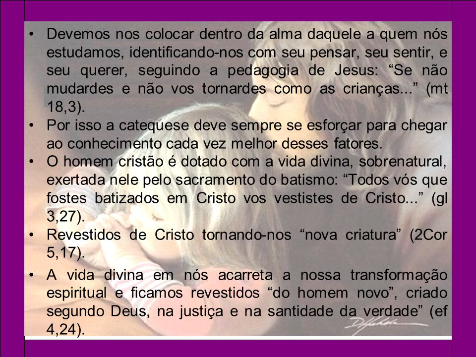 Devemos nos colocar dentro da alma daquele a quem nós estudamos, identificando-nos com seu pensar, seu sentir, e seu querer, seguindo a pedagogia de Jesus: Se não mudardes e não vos tornardes como as crianças... (mt 18,3).