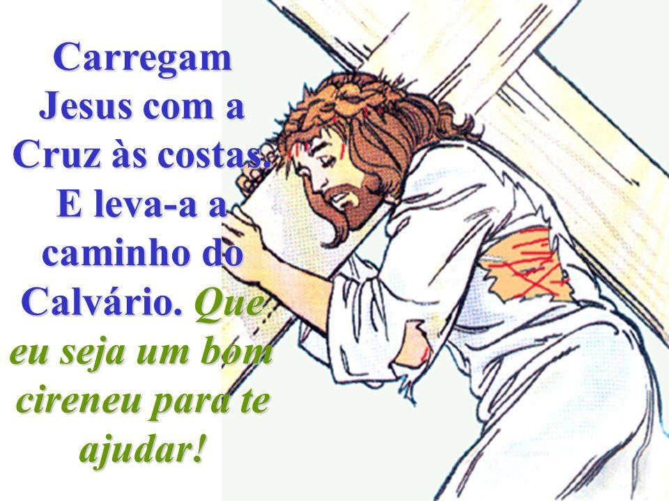Carregam Jesus com a Cruz às costas. E leva-a a caminho do Calvário