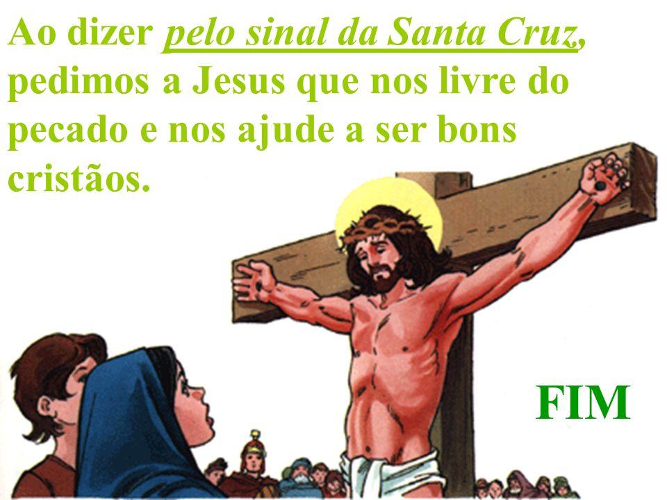 Ao dizer pelo sinal da Santa Cruz, pedimos a Jesus que nos livre do pecado e nos ajude a ser bons cristãos.