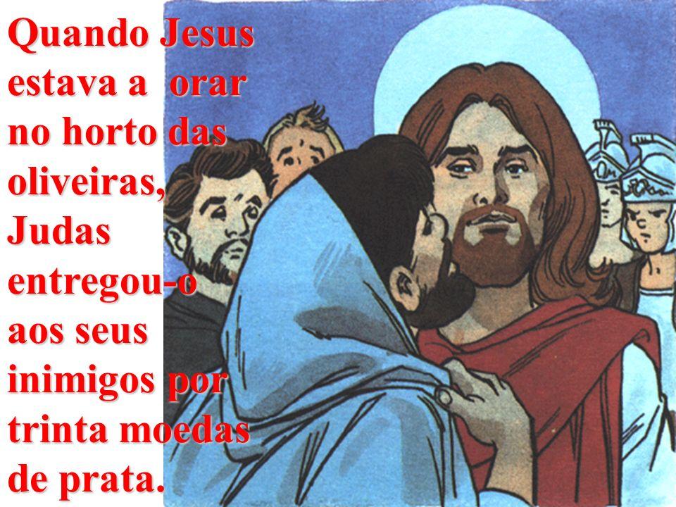 Quando Jesus estava a orar no horto das oliveiras, Judas entregou-o aos seus inimigos por trinta moedas de prata.
