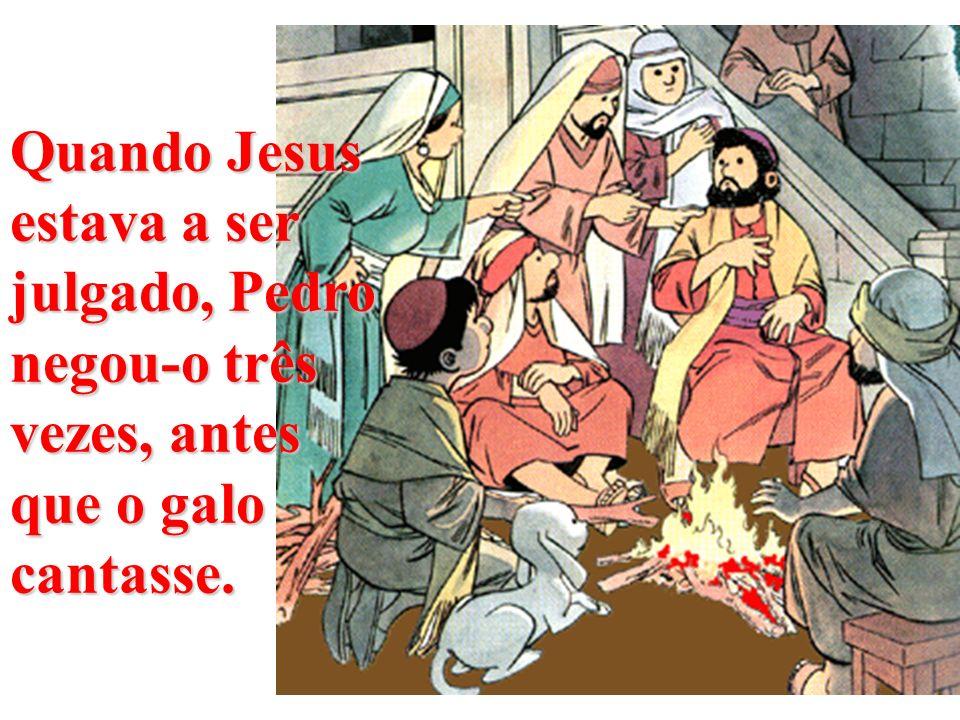Quando Jesus estava a ser julgado, Pedro negou-o três vezes, antes que o galo cantasse.