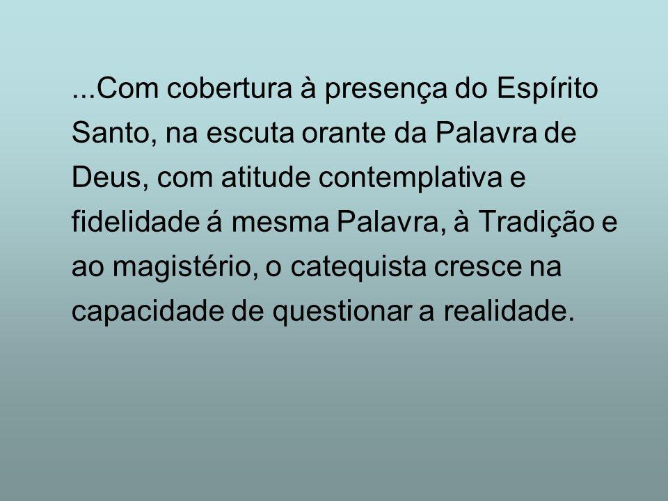 ...Com cobertura à presença do Espírito Santo, na escuta orante da Palavra de Deus, com atitude contemplativa e fidelidade á mesma Palavra, à Tradição e ao magistério, o catequista cresce na capacidade de questionar a realidade.