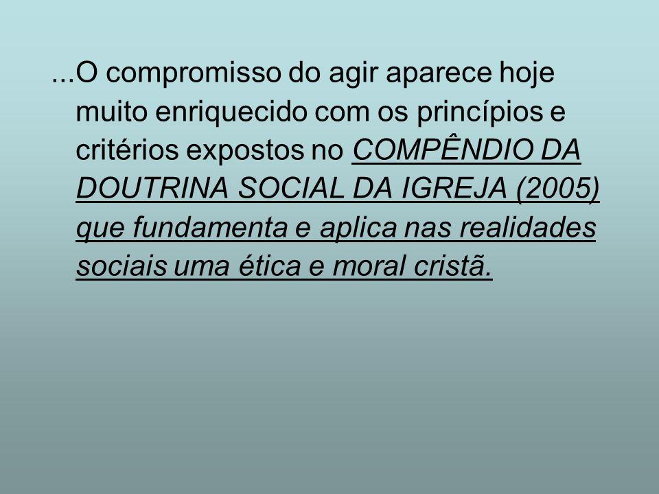 ...O compromisso do agir aparece hoje muito enriquecido com os princípios e critérios expostos no COMPÊNDIO DA DOUTRINA SOCIAL DA IGREJA (2005) que fundamenta e aplica nas realidades sociais uma ética e moral cristã.
