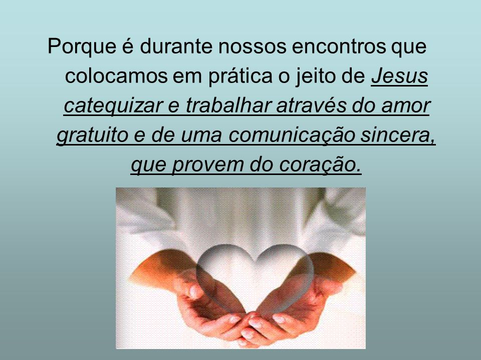 Porque é durante nossos encontros que colocamos em prática o jeito de Jesus catequizar e trabalhar através do amor gratuito e de uma comunicação sincera, que provem do coração.