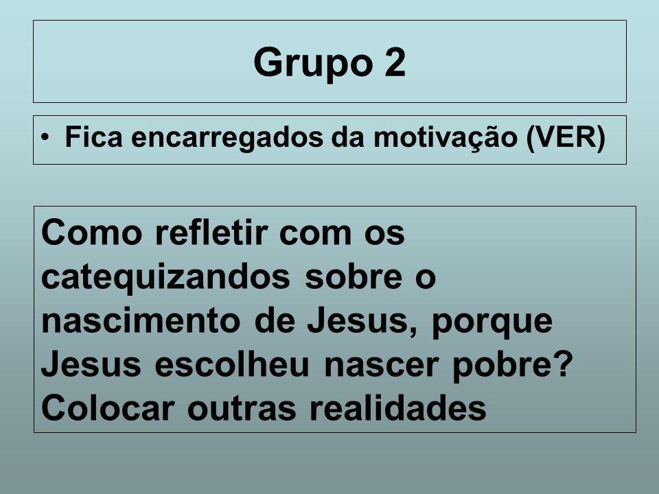 Grupo 2 Fica encarregados da motivação (VER) Como refletir com os catequizandos sobre o nascimento de Jesus, porque Jesus escolheu nascer pobre
