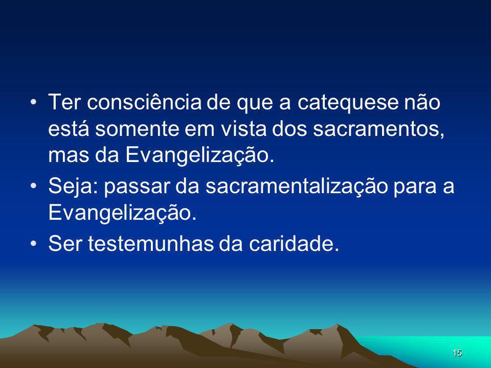 Ter consciência de que a catequese não está somente em vista dos sacramentos, mas da Evangelização.