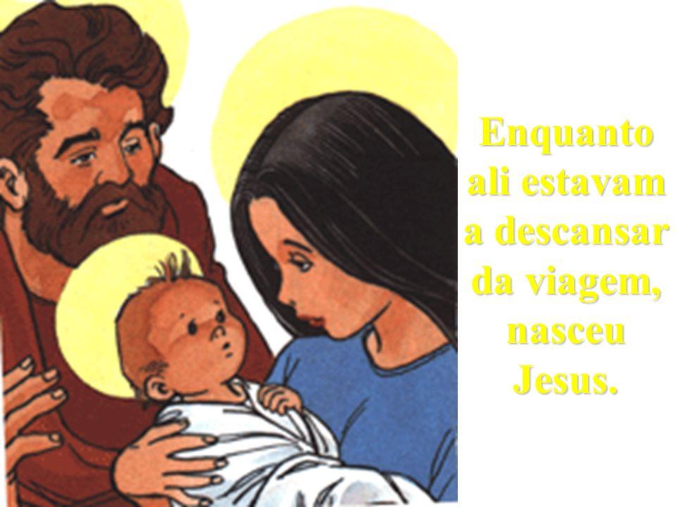 Enquanto ali estavam a descansar da viagem, nasceu Jesus.