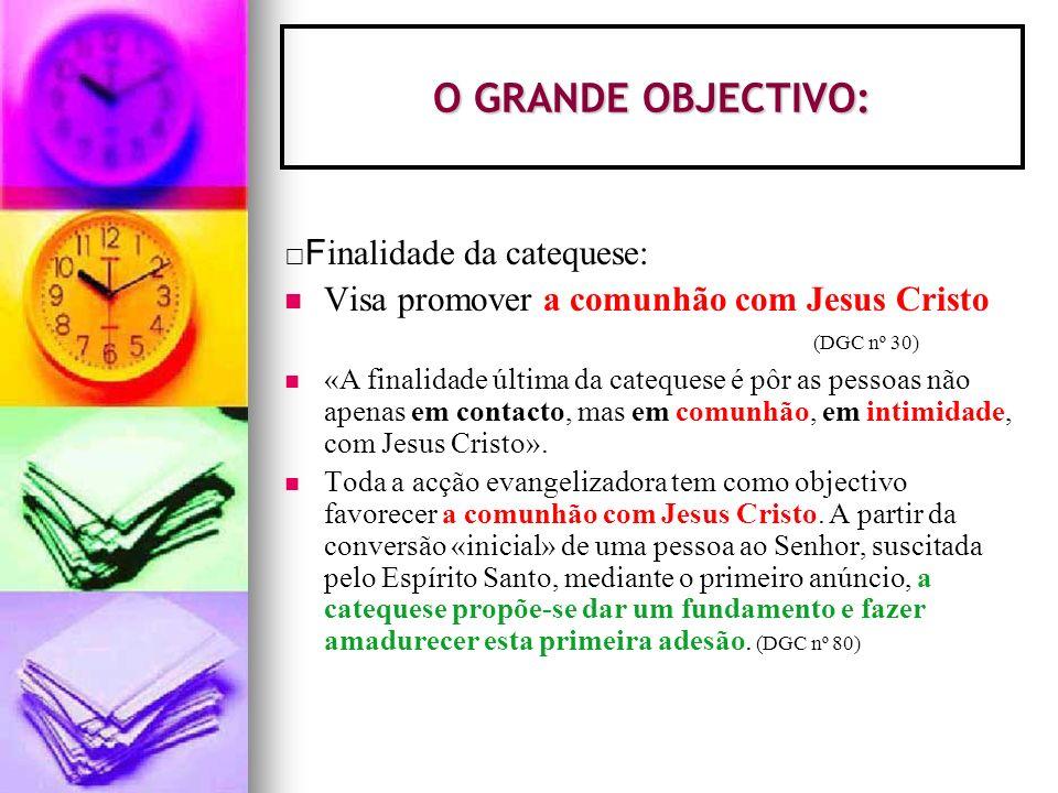 O GRANDE OBJECTIVO: Finalidade da catequese: Visa promover a comunhão com Jesus Cristo (DGC nº 30)