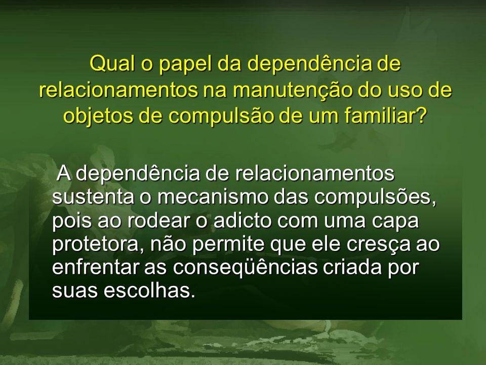 Qual o papel da dependência de relacionamentos na manutenção do uso de objetos de compulsão de um familiar