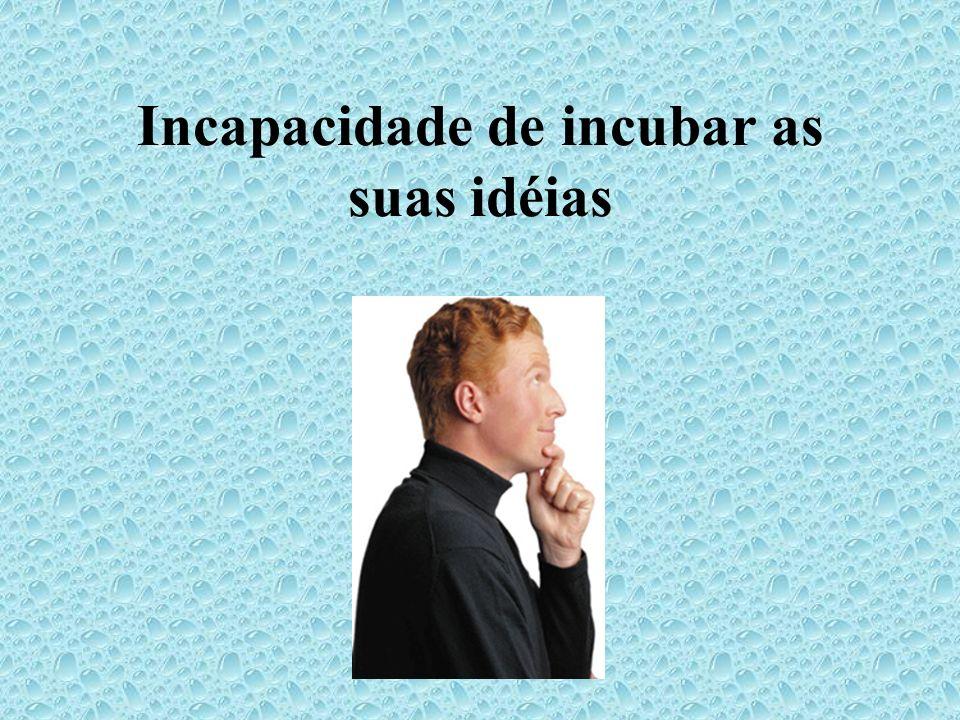 Incapacidade de incubar as suas idéias