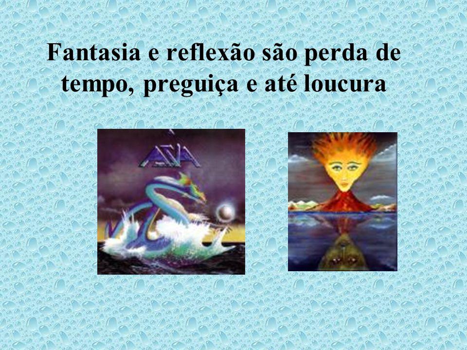 Fantasia e reflexão são perda de tempo, preguiça e até loucura