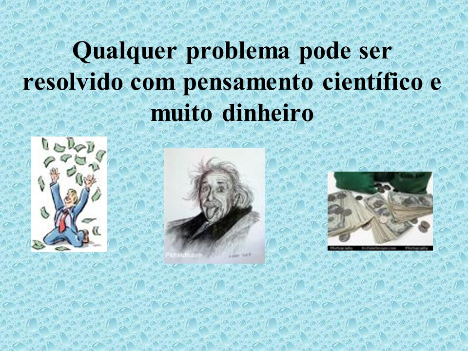 Qualquer problema pode ser resolvido com pensamento científico e muito dinheiro