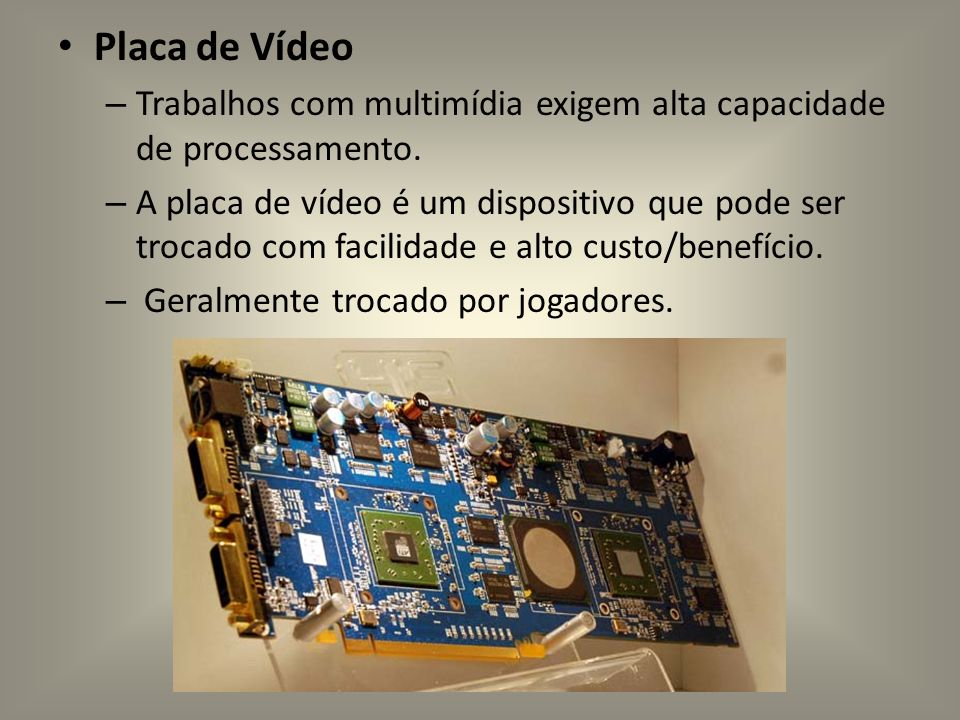 Placa de VídeoTrabalhos com multimídia exigem alta capacidade de processamento.