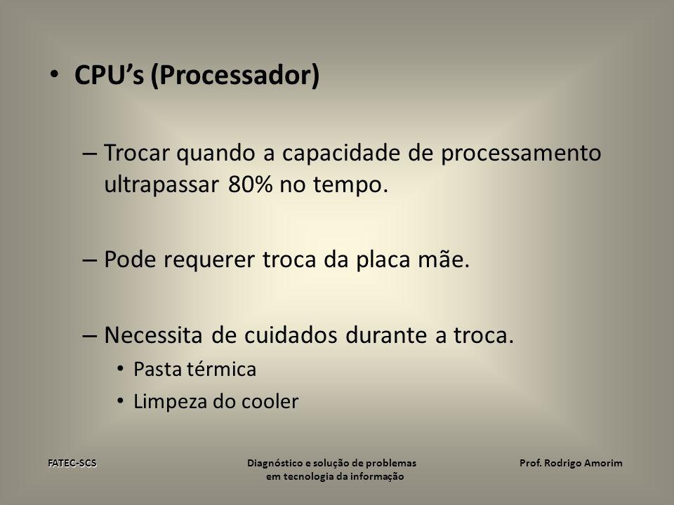CPU's (Processador) Trocar quando a capacidade de processamento ultrapassar 80% no tempo. Pode requerer troca da placa mãe.