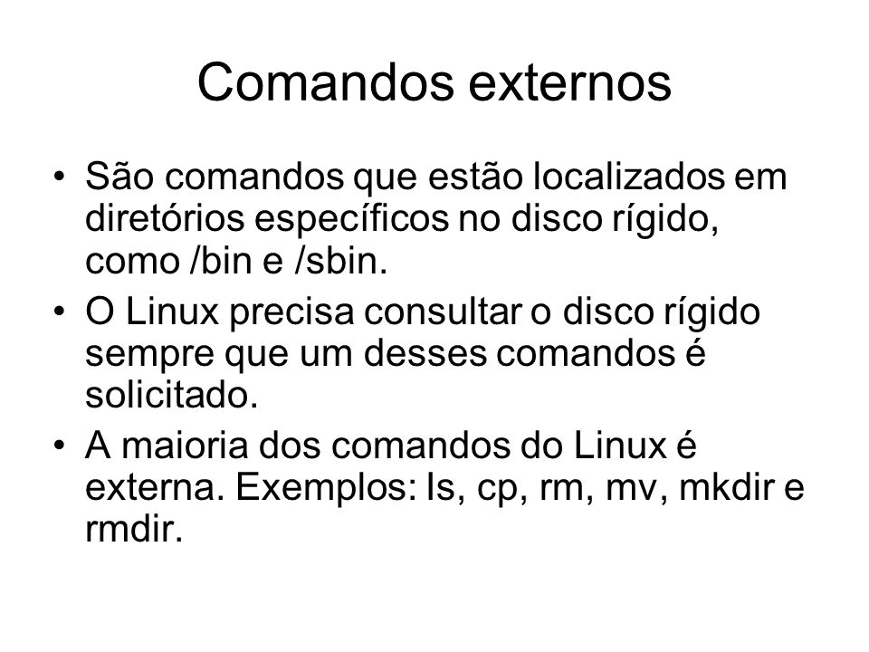 Comandos externosSão comandos que estão localizados em diretórios específicos no disco rígido, como /bin e /sbin.