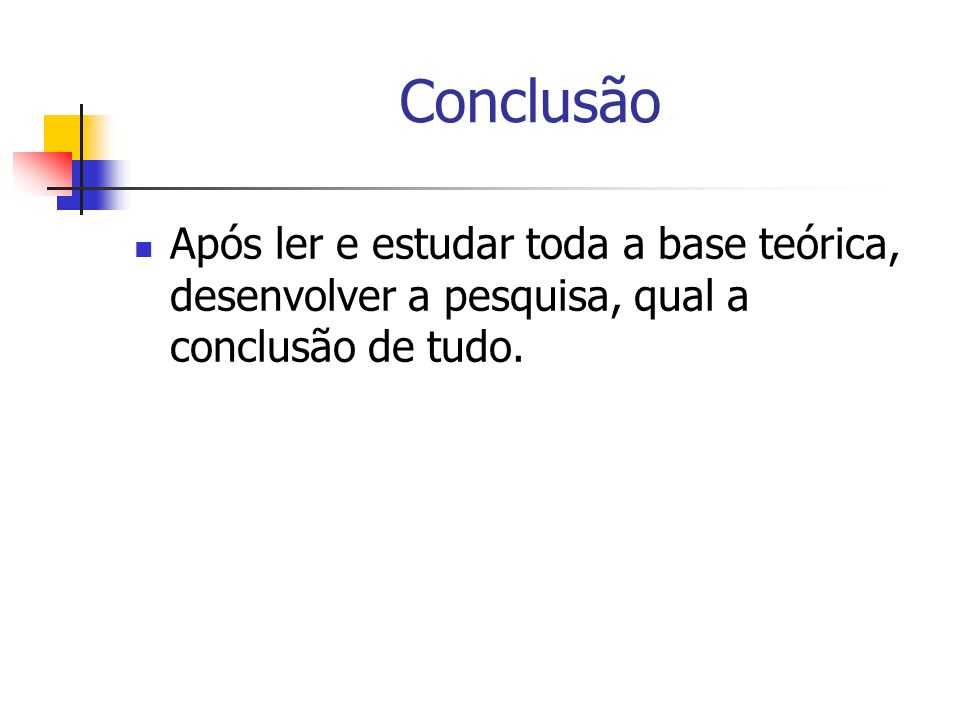 Conclusão Após ler e estudar toda a base teórica, desenvolver a pesquisa, qual a conclusão de tudo.