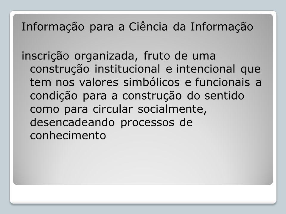 Informação para a Ciência da Informação inscrição organizada, fruto de uma construção institucional e intencional que tem nos valores simbólicos e funcionais a condição para a construção do sentido como para circular socialmente, desencadeando processos de conhecimento