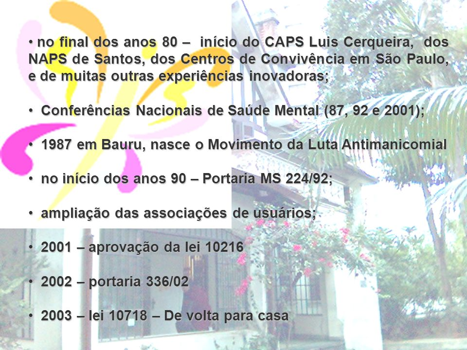 no final dos anos 80 – início do CAPS Luis Cerqueira, dos NAPS de Santos, dos Centros de Convivência em São Paulo, e de muitas outras experiências inovadoras;