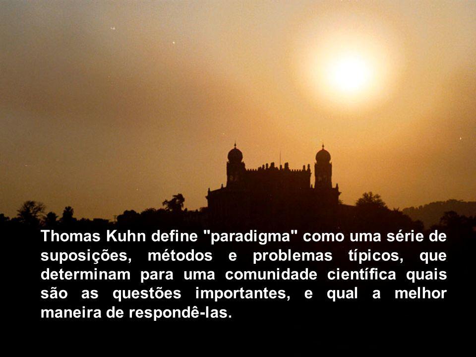 Thomas Kuhn define paradigma como uma série de suposições, métodos e problemas típicos, que determinam para uma comunidade científica quais são as questões importantes, e qual a melhor maneira de respondê-las.