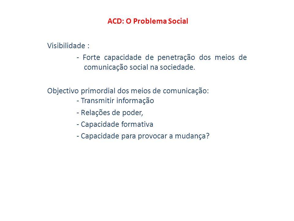 ACD: O Problema Social Visibilidade : - Forte capacidade de penetração dos meios de comunicação social na sociedade.