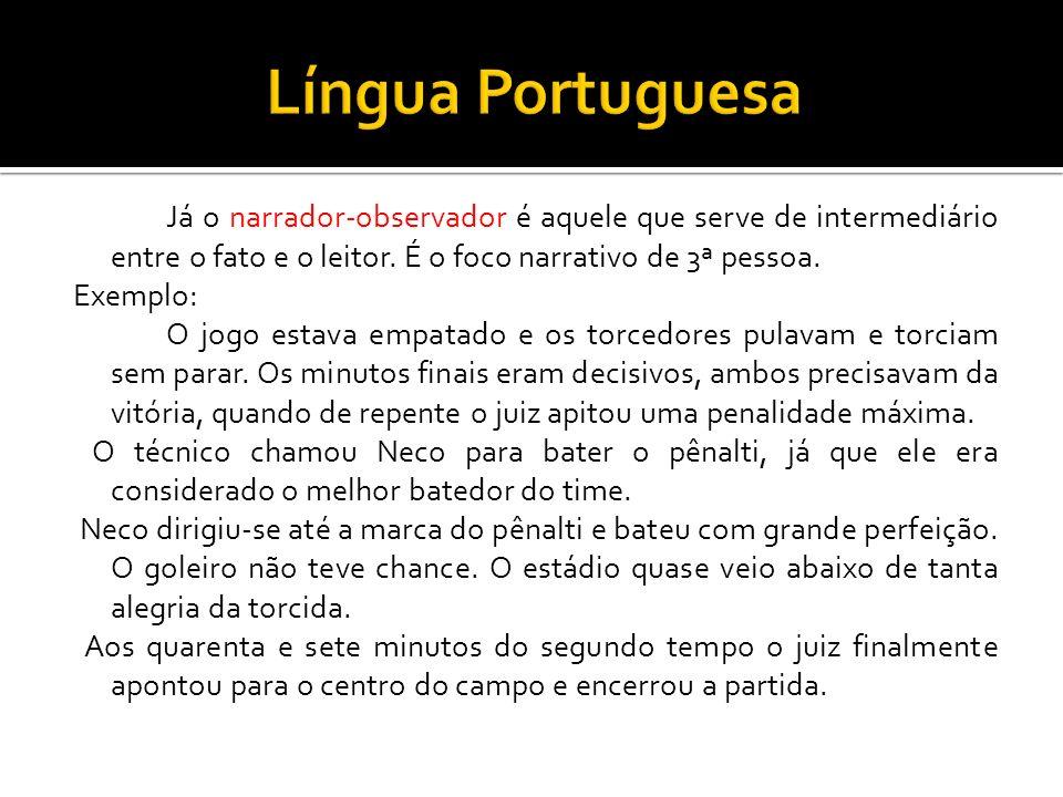 Língua Portuguesa Já o narrador-observador é aquele que serve de intermediário entre o fato e o leitor. É o foco narrativo de 3ª pessoa.